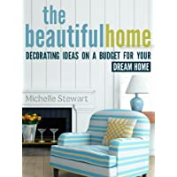 The Beautiful Home: Decorating Ideas on a Budget for Your Dream Home Kindle Edition by Michelle Stewart for Free