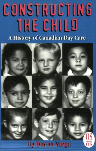 Constructing the Child: A History of Canadian Day Care (Our Schools)