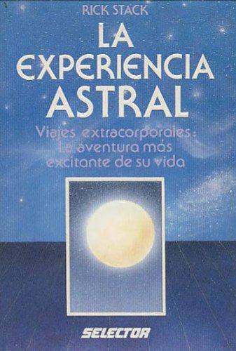 La Experiencia Astral : Viajes Extracorporales : La Aventura Mas Excitante De Su Vida