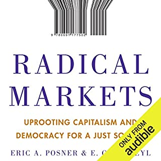 Radical Markets     Uprooting Capitalism and Democracy for a Just Society              Written by:                                                                                                                                 Eric A. Posner,                                                                                        E. Glen Weyl                               Narrated by:                                                                                                                                 James Conlan                      Length: 9 hrs and 7 mins     2 ratings     Overall 2.0