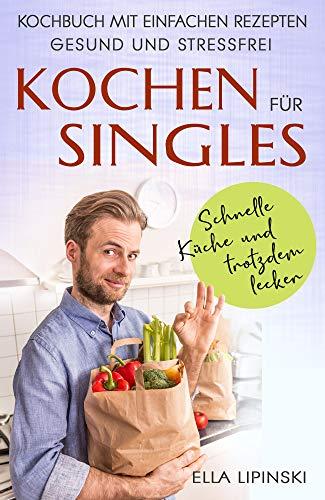 Kochen für Singles: Schnelle Küche-und trotzdem lecker, Kochbuch mit einfachen Rezepten, gesund und stressfrei