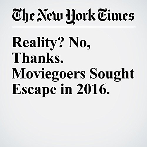 Reality? No, Thanks. Moviegoers Sought Escape in 2016. copertina