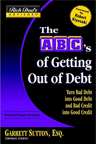 Rich Dad's Advisors: The ABC's of Getting Out of Debt: Turn Bad Debt into Good Debt and Bad Credit into Good Credit