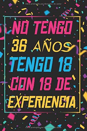 NO TENGO 36 AÑOS TENGO 18 CON 18 EXPERIENCIA: REGALO DE CUMPLEAÑOS ORIGINAL Y DIVERTIDO, REGALO ORIGINAL, Regalo ideal para hombres, mujeres y amigos, ... DIARIO, CUADERNO DE NOTAS, APUNTES O AGENDA.