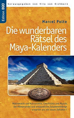 Die wunderbaren Rätsel des Maya-Kalenders: Mathematik und Astronomie, Geschichte und Mystik, der Klimawandel und erstaunliche Zusammenhänge- erwartet ... erwartet uns ein neues Zeitalter?