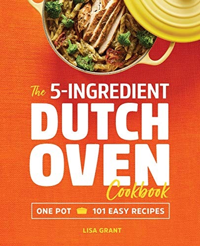 The 5-Ingredient Dutch Oven Cookbook: One Pot, 101 Easy Recipes