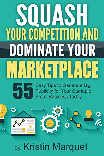 Squash Your Competition and Dominate Your Marketplace 55 Easy Tips to Generate Big Publicity for Your Startup or Small Business Today By: Kristin Marquet (English Edition)