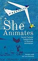 She Animates: Gendered Soviet and Russian Animation (Film and Media Studies)