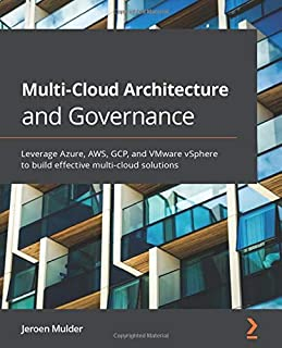 Multi-Cloud Architecture and Governance: Leverage Azure, AWS, GCP, and VMware vSphere to build effective multi-cloud solut...