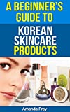 Skin Care: A Beginner's Guide To Korean Skin Care Products: A Must Read Book For Beginner To...