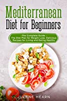 Mediterranean Diet for Beginners: The Complete Guide - The Diet Plan for Weight Loss. Delicious Recipes for Living and Eating Healthy