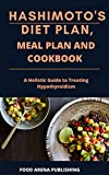 HASHIMOTO'S DIET PLAN, MEAL PLAN AND COOKBOOK: A Holistic Guide to Treating Hypothyroidism