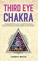 Third Eye Chakra: A Guide for Beginners to Unlock The Secrets of Chakras Balance, Meditation and Third Eye Awakening Including Some Reiki Self Healing Techniques to Increase Energy and Cure Your Body