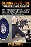 Beginner's Guide to Long Distance Shooting: The Practical Beginners Guide to Long Range Shooting and Precision Rifle Shooting