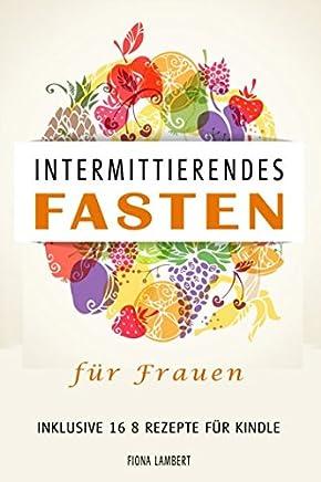 Intermittierendes Fasten für Frauen inklusive 16 8 Rezepte für Kindle (German Edition)