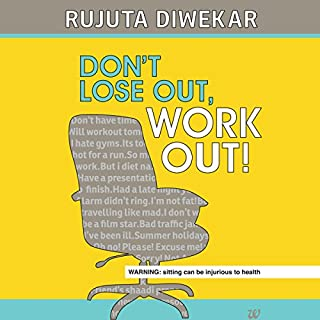 Dont Lose Out, Work Out!                   Written by:                                                                                                                                 Rujuta Diwekar                               Narrated by:                                                                                                                                 Farah Bala                      Length: 7 hrs and 54 mins     9 ratings     Overall 4.4