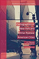 Cartographies of New York and Other Postwar American Cities: Art, Literature and Urban Spaces (Geocriticism and Spatial Literary Studies)