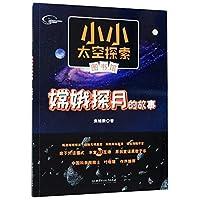 小小太空探索图书馆(AR版):嫦娥探月的故事(带有AR特效的太空探索启蒙丛书)
