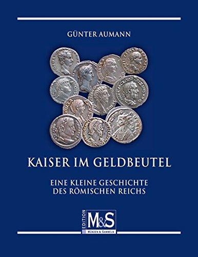 Kaiser im Geldbeutel: Eine kleine Geschichte des Römischen Reichs