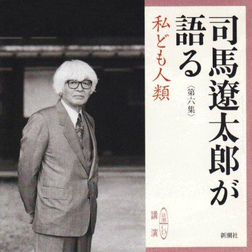司馬遼太郎が語る 6 私ども人類 [新潮CD]