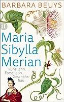 Maria Sibylla Merian: Knstlerin - Forscherin - Geschftsfrau. Eine Biographie