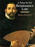 A Tutor for the Renaissance Lute: For the Complete Beginner to the Advanced Student
