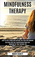 Mindfulness Therapy: Learn to Live a Happy and Fulfilling Life! Enjoy Every Moment (De-stress and Find Transformative Peace and Happiness for Your Everyday Life)
