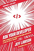 Ask Your Developer: How to Harness the Power of Software Developers and Win in the 21st Century
