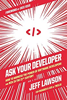 Ask Your Developer: How to Harness the Power of Software Developers and Win in the 21st Century by [Jeff Lawson, Eric Ries]