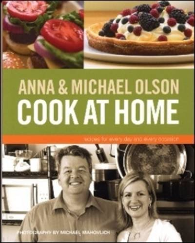 Anna and Michael Olson Cook at Home: Recipes for Everyday and Every Occasion