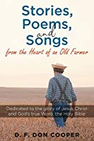 Stories, Poems, and Songs from the Heart of an Old Farmer: Dedicated to the glory of Jesus Christ and God's true Word, the Holy Bible