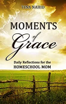 Moments of Grace: Daily Reflections for the Homeschool Mom by [Tina Nahid]