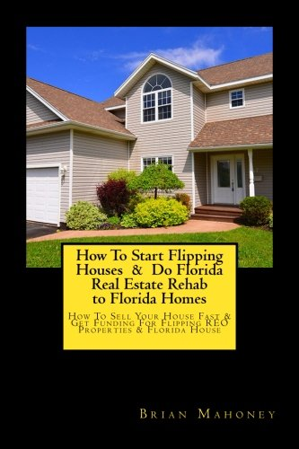 How To Start Flipping Houses  &  Do Florida Real Estate Rehab to Florida Homes: How To Sell Your House Fast & Get Funding For Flipping REO Properties & Florida House