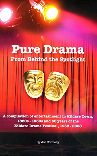 Pure Drama From Behind The Spotlight: A compilation of entertainment in Kildare Town, 1880s-1950s and 50 years of...