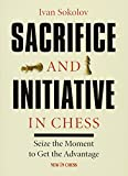 Sacrifice And Initiative In Chess: Seize The Moment To Get The Advantage-Sokolov, Ivan