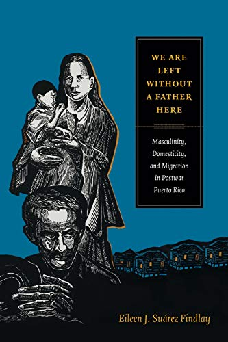 We Are Left without a Father Here: Masculinity, Domesticity, and Migration in Postwar Puerto Rico (American Encounters/G