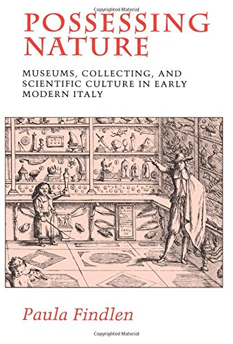 Possessing Nature: Museums, Collecting, and Scientific Culture in Early Modern Italy by Paula Findlen