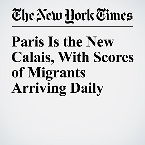 Paris Is the New Calais, With Scores of Migrants Arriving Daily cover art