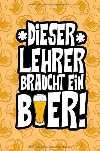 Dieser Lehrer braucht ein Bier!: DIN A5 lustiges Bier Notizheft | 110 Seiten liniertes Notizbuch für Leute die Bier lieben | Bier Geschenkidee für Kollegen, Freunde | Lustige Geschenkidee