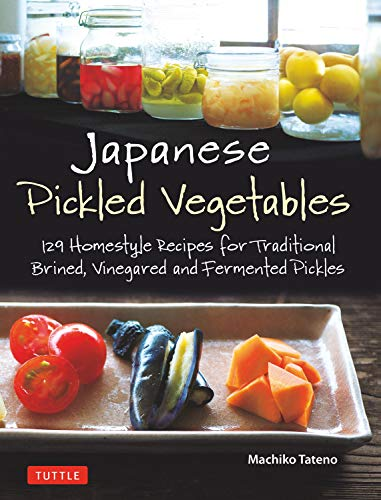 Tateno, M: Japanese Pickled Vegetables: 129 Homestyle Recipes for Traditional Brined, Vinegared and Fermented Pickles