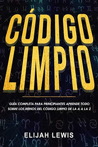 CÓDIGO LIMPIO: Guía completa para principiantes Aprende todo sobre los reinos del código limpio de la A a la Z(Libro En Español/Spanish version)