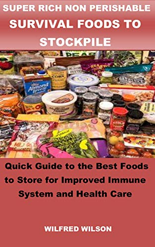 SUPER RICH NON PERISHABLE SURVIVAL FOODS TO STOCKPILE: Quick Guide to the Best Foods to Store for Improved Immune System and Health Care by [WILFRED WILSON]