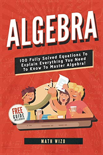 Algebra: 100 Fully Solved Equations To Explain Everything You Need To Know To Master Algebra! (Content Guide Included)