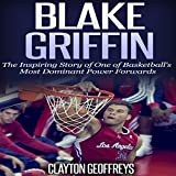 Blake Griffin: The Inspiring Story of One of Basketball's Most Dominant Power Forwards - Clayton Geoffreys