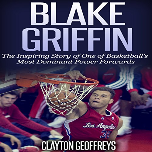 Blake Griffin: The Inspiring Story of One of Basketball's Most Dominant Power Forwards cover art