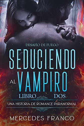 Seduciendo al Vampiro. Desafío de Fuego. Una Historia de Romance Paranormal (Libro 2) Saga Inmortales de Mercedes Franco