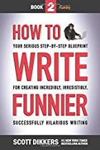 How to Write Funnier: Book Two of Your Serious Step-by-Step Blueprint for Creating Incredibly, Irresistibly, Successfully Hilarious Writing (How to Write Funny)