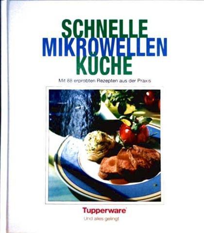 Schnelle Mikrowellenküche - Mit 88 erprobten Rezepten aus der Praxis (Mit Tupperware - und alles gelingt) [farbig illustriert]