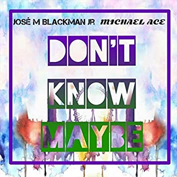 Don't Know Maybe (feat. Jose M. Blackman Jr.)