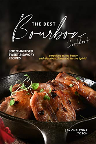 The Best Bourbon Cookbook: Booze-Infused Sweet & Savory Recipes - Everything tastes better with Bourbon, America's Native Spirit!